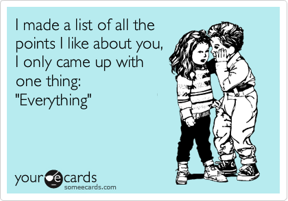 """I made a list of all the points I like about you, I only came up with one thing:  """"Everything"""""""