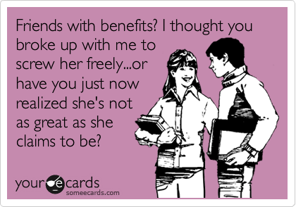 Friends with benefits? I thought you broke up with me to screw her freely...or have you just now realized she's not as great as she claims to be?
