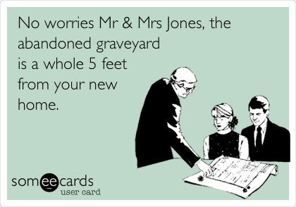 No worries Mr & Mrs Jones, the abandoned graveyard is a whole 5 feet from your new home.