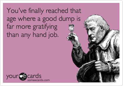 You've finally reached that age where a good dump is far more important than any hand job.
