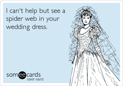 I can't help but see a spider web in your wedding dress.