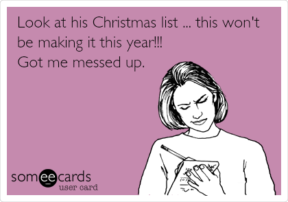 Look at his Christmas list ... this won't be making it this year!!! Got me messed up.