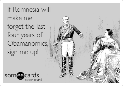 If Romnesia will make me forget the last four years of  Obamanomics, sign me up!