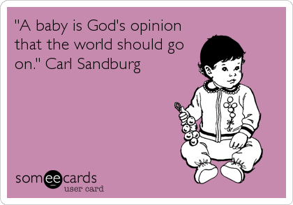 """A baby is God's opinion that the world should go on."" Carl Sandburg"