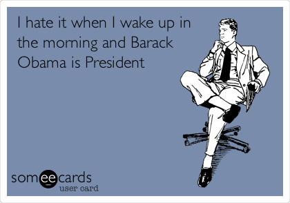 I hate it when I wake up in the morning and Barack Obama is President