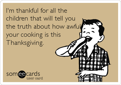 I'm thankful for all the children that will tell you the truth about how awful your cooking is this Thanksgiving.