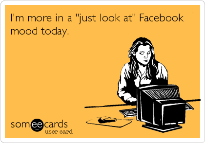 "I'm more in a ""just look at"" Facebook mood today."