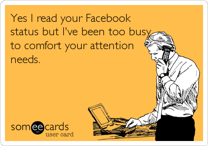 Yes I read your Facebook status but I've been too busy to comfort your attention needs.