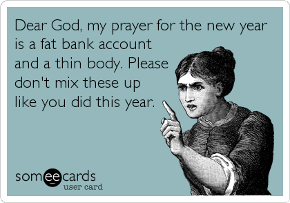 Dear God, my prayer for the new year is a fat bank account and a thin body. Please don't mix these up like you did this year.