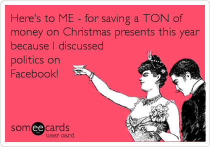 Here's to ME - for saving a TON of money on Christmas presents this year because I discussed  politics on  Facebook!