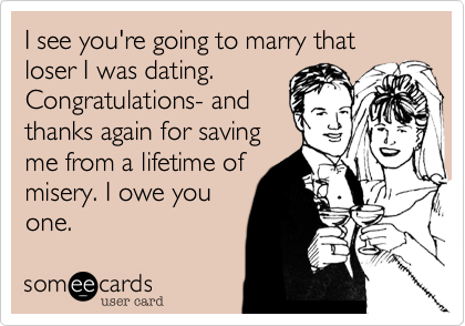 I see you're going to marry that loser I was dating. Congratulations- and thanks again for saving me from a lifetime of misery. I owe you one.