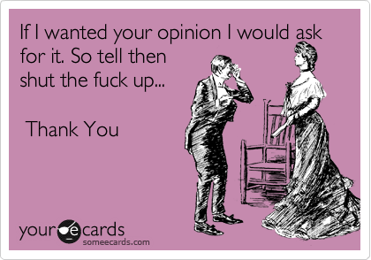 If I wanted your opinion I would ask for it. So tell then shut the fuck up...     Thank You