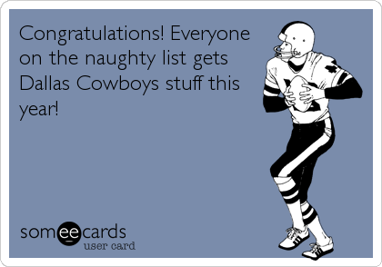 Congratulations! Everyone on the naughty list gets Dallas Cowboys stuff this year!