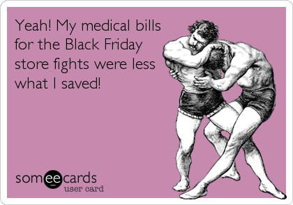 Yeah! My medical bills for the Black Friday store fights were less what I saved!