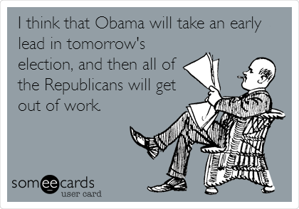 I think that Obama will take an early lead in tomorrow's election, and then all of the Republicans will get out of work.