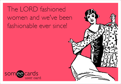 The LORD fashioned women and we've been fashionable ever since!