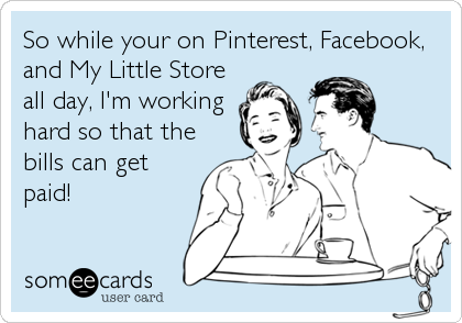 So while your on Pinterest, Facebook, and My Little Store all day, I'm working hard so that the bills can get paid!
