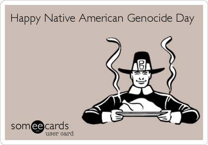 Happy Native American Genocide Day
