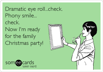 Dramatic eye roll...check. Phony smile... check. Now I'm ready for the family Christmas party!
