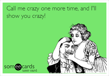 Call me crazy one more time, and I'll show you crazy!