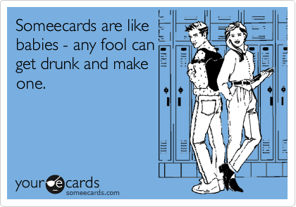 Someecards are like babies - any fool can get drunk and make one and that's too bad.