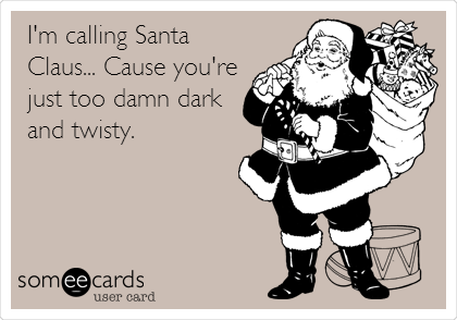 I'm calling Santa Claus... Cause you're just too damn dark and twisty.