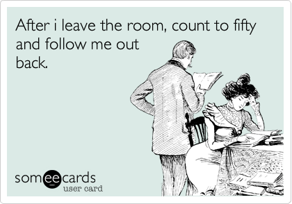 After i leave the room, count to fifty and follow me out