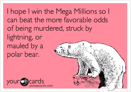 I hope I win the Mega Millions so I can beat the more favorable odds of being murdered, struck by lightning, or mauled by a polar bear.