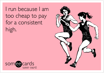 I run because  I am too cheap to  pay for a consistent high.