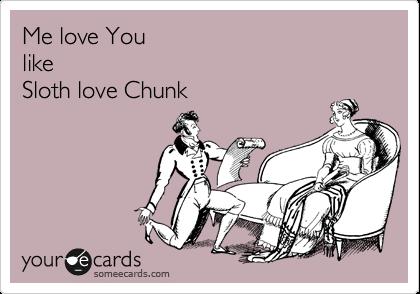 Me love You   like    Sloth love Chunk