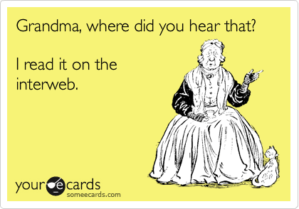 Grandma, where did you hear that?  I read it on the interweb.