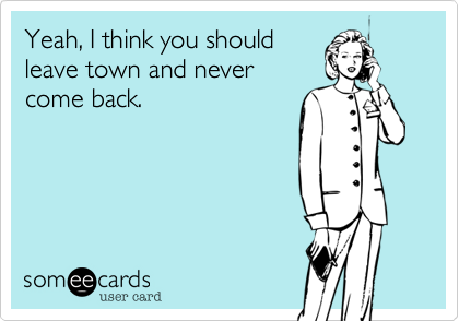 Yeah%2C I think you should leave town and never come back.