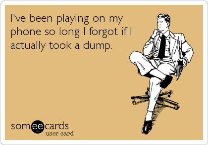 I've been playing on my phone so long I forgot if I  actually took a dump.