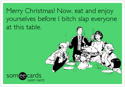 Merry Christmas! Now, eat and enjoy yourselves before I bitch slap everyone at this table.
