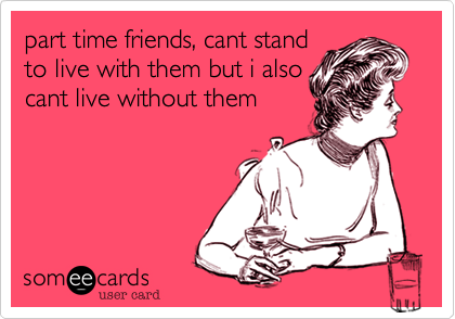 part time friends, cant stand to live with them but i also cant live without them