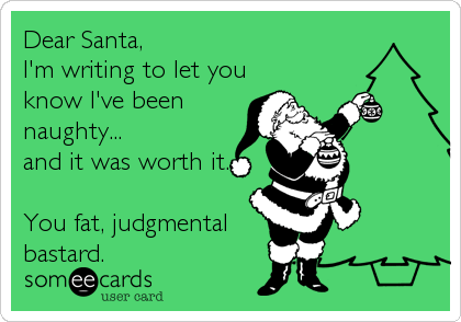 Dear Santa, I'm writing to let you know I've been naughty... and it was worth it.  You fat, judgmental bastard.