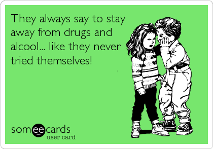 They always say to stay away from drugs and alcool... like they never tried themselves!