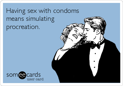 Having sex with condoms means simulating procreation.