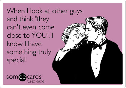 """When I look at other guys and think """"they can't even come close to YOU""""%2C I know I have something truly special!"""