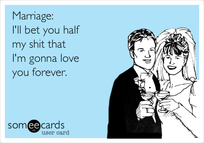 Marriage: I'll bet you half  my shit that  I'm gonna love  you forever.