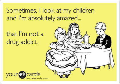 Sometimes, I look at my children and I'm absolutely amazed...  that I'm not a drug addict.