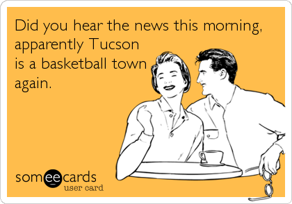 Did you hear the news this morning, apparently Tucson is a basketball town again.