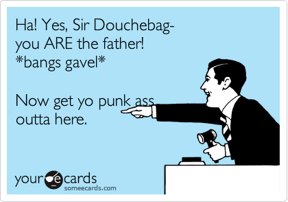 Ha! Yes, Sir Douchebag- you ARE the father! *bangs gavel*  Now get yo punk ass outta here.