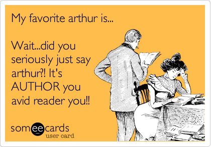My favorite arthur is...  Wait...did you seriously just say arthur?! It's AUTHOR you avid reader you!!