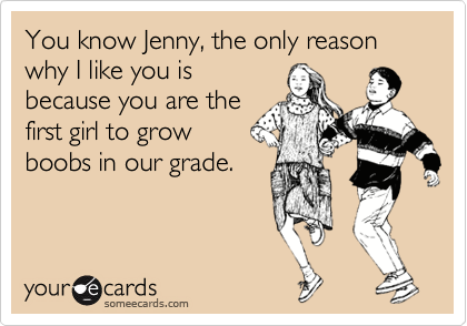 You know Jenny, the only reason why I like you is because you are the first girl to grow boobs in our grade.