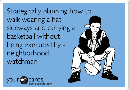 Strategically planning how to walk wearing a hat sideways and carrying a basketball without being executed by a neighborhood watchman.
