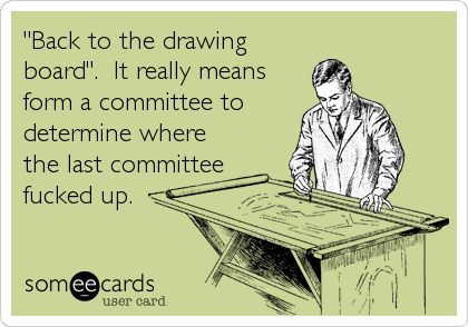 """""""Back to the drawing board"""".  It really means form a committee to determine where the last committee fucked up."""