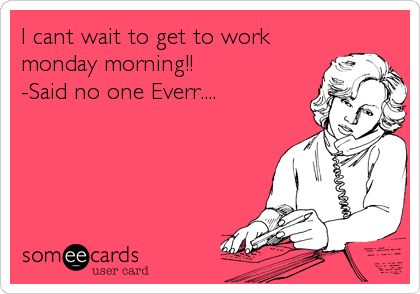 I cant wait to get to work monday morning!! -Said no one Everr....