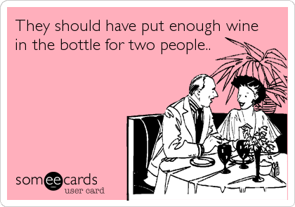 They should have put enough wine in the bottle for two people..