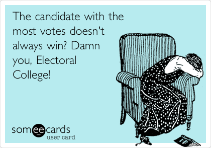 The candidate with the most votes doesn't always win? Damn you, Electoral College!